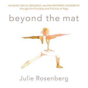 Beyond the Mat: Achieve Focus, Presence, and Enlightened Leadership through the Principles and Practice of Yoga, Julie Rosenberg