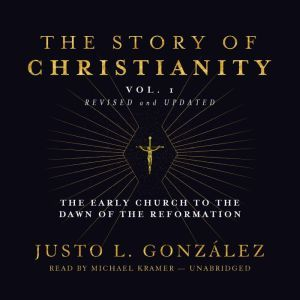 The Story of Christianity, Vol. 1, Revised and Updated: The Early Church to the Reformation, Justo L. Gonzlez