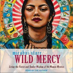 Wild Mercy: Living the Fierce and Tender Wisdom of the Women Mystics, Mirabai Starr