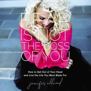 Fear Is Not the Boss of You How to Get Out of Your Head and Live the Life You Were Made For, Jennifer Allwood