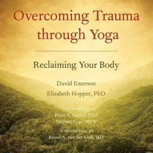 Overcoming Trauma through Yoga: Reclaiming Your Body, David Emerson
