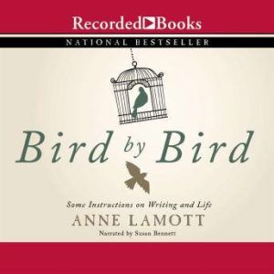 Bird by Bird Some Instructions on Writing and Life, Anne Lamott