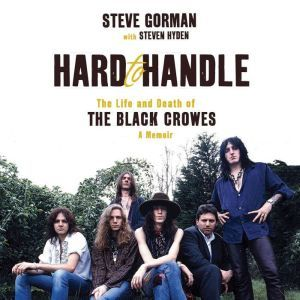 Hard to Handle The Life and Death of the Black Crowes--A Memoir, Steve Gorman