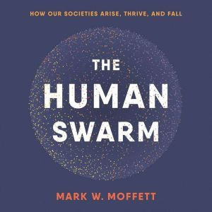 The Human Swarm: How Our Societies Arise, Thrive, and Fall, Mark W. Moffett