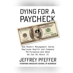 Dying for a Paycheck How Modern Management Harms Employee Health and Company Performanceand What We Can Do About It, Jeffrey Pfeffer
