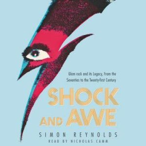 Shock and Awe: Glam Rock and Its Legacy, from the Seventies to the Twenty-first Century, Simon Reynolds