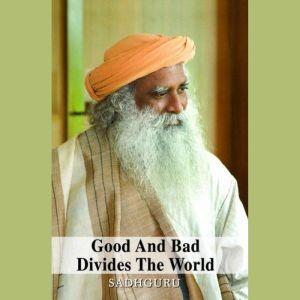 Good and Bad Divides the World, Sadhguru