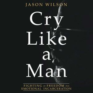 Cry Like a Man Fighting for Freedom from Emotional Incarceration, Jason Wilson
