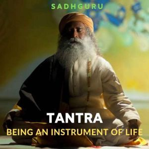 Tantra: Being An Instrument Of Life, Sadhguru