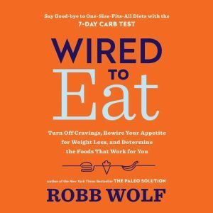 Wired to Eat Turn Off Cravings, Rewire Your Appetite for Weight Loss, and Determine the Foods That Work for You, Robb Wolf