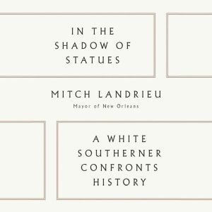 In the Shadow of Statues A White Southerner Confronts History, Mitch Landrieu