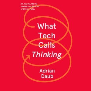 What Tech Calls Thinking: An Inquiry into the Intellectual Bedrock of Silicon Valley, Adrian Daub