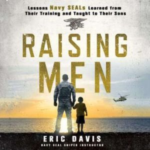 Raising Men Lessons Navy SEALs Learned from Their Training and Taught to Their Sons, Eric Davis