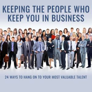 Keeping the People Who Keep You in Business: 24 Ways to Hang On to Your Most Valuable Talent, Leigh Branham