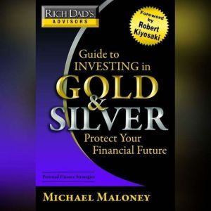 Rich Dad's Advisors: Guide to Investing In Gold and Silver: Everything You Need to Know to Profit from Precious Metals Now, Michael Maloney