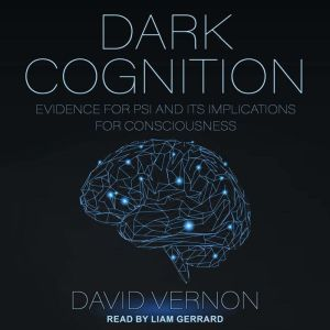 Dark Cognition Evidence for Psi and its Implications for Consciousness, David Vernon