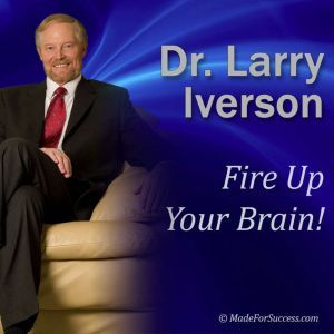 Fire Up Your Brain!: Strategies for Creating Greater Mental Performance, Dr. Larry Iverson Ph.D.