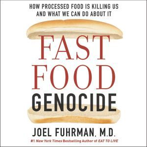 Fast Food Genocide: How Processed Food is Killing Us and What We Can Do About It, Dr. Joel Fuhrman