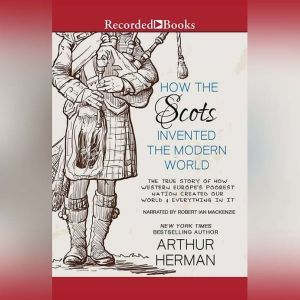 How the Scots Invented the Modern World: The True Story of How Western Europe's Poorest Nation Created Our World and Everything in It, Arthur Herman