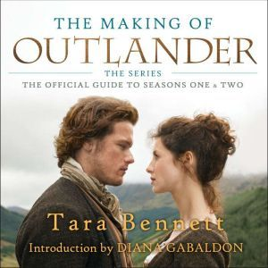 The Making of Outlander: The Series: The Official Guide to Seasons One & Two, Tara Bennett