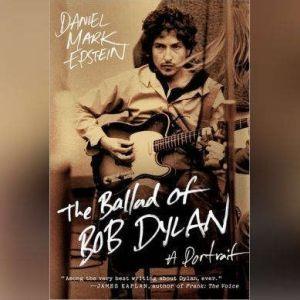 The Ballad of Bob Dylan: A Portrait, Daniel Mark Epstein