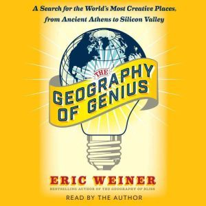 The Geography of Genius A Search for the World's Most Creative Places from Ancient Athens to Silicon Valley, Eric Weiner