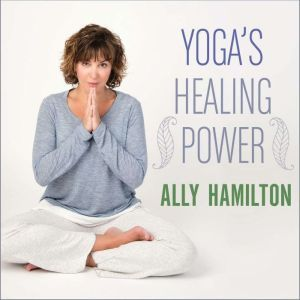 Yoga's Healing Power: Looking Inward for Change, Growth, and Peace, Ally Hamilton