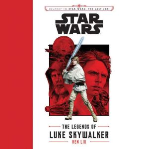 Journey to Star Wars: The Last Jedi The Legends of Luke Skywalker, Ken Liu