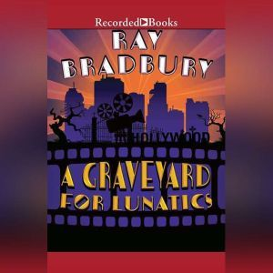 A Graveyard for Lunatics: Another Tale of Two Cities, Ray Bradbury