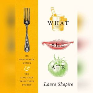 What She Ate Six Remarkable Women and the Food That Tells Their Stories, Laura Shapiro
