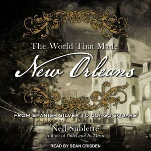The World That Made New Orleans From Spanish Silver to Congo Square, Ned Sublette