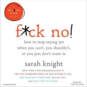 F*ck No!: How to Stop Saying Yes  When You Can't, You Shouldn't,  or You Just Don't Want To, Sarah Knight