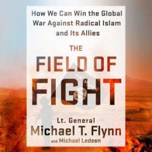The Field of Fight: How We Can Win the Global War Against Radical Islam and Its Allies, Lieutenant General (Ret.) Michael T. Flynn