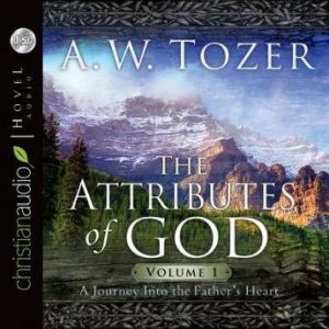 The Attributes of God Vol. 1: A Journey Into the Father's Heart, A. W. Tozer