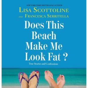 Does This Beach Make Me Look Fat? True Stories and Confessions, Lisa Scottoline