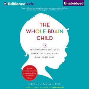 The Whole-Brain Child 12 Revolutionary Strategies to Nurture Your Child's Developing Mind, Survive Everyday Parenting Struggles, and Help Your Family Thrive, Daniel J. Siegel