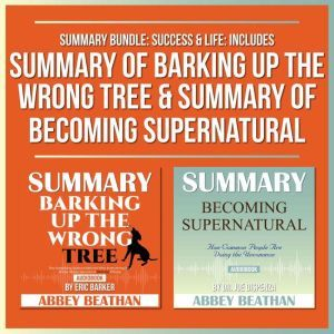 Summary Bundle: Success & Life: Includes Summary of Barking Up the Wrong Tree & Summary of Becoming Supernatural, Abbey Beathan