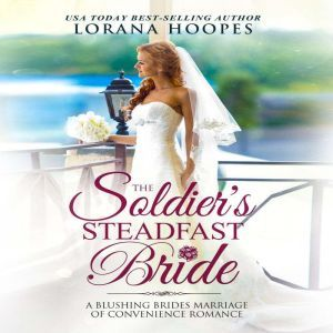 The Soldier's Steadfast Bride: A Clean Marriage of Convenience Military Romance, Lorana Hoopes