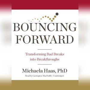 Bouncing Forward: Transforming Bad Breaks into Breakthroughs, Michaela Haas, PhD
