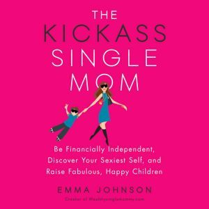 The Kickass Single Mom Be Financially Independent, Discover Your Sexiest Self, and Raise Fabulous, Happy Children, Emma Johnson