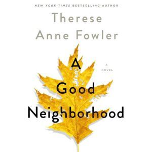 A Good Neighborhood A Novel, Therese Anne Fowler