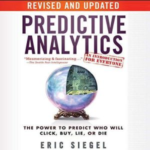 Predictive Analytics The Power to Predict Who Will Click, Buy, Lie, or Die, Revised and Updated, Eric Siegel