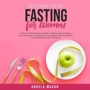 Intermittent Fasting for Women: Discover the Best Beginners Guide for Women to Boost Weight Loss, Burning Fat, Anti-Aging and Live a Healthy Life; Using Proven Fasting & Ketogenic Diet Techniques!, Angela Mason