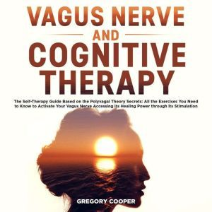 Vagus Nerve and Cognitive Therapy: The Self-Therapy Guide Based on the Polyvagal Theory Secrets: All the Exercises You Need to Know to Activate Your Vagus Nerve Accessing its Healing Power through its Stimulation, Gregory Cooper