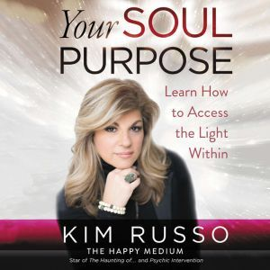 Your Soul Purpose Learn How to Access the Light Within, Kim Russo