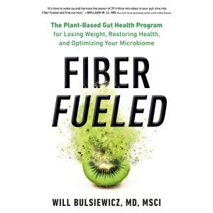 Fiber Fueled The Plant-Based Gut Health Program for Losing Weight, Restoring Your Health, and Optimizing Your Microbiome, Will Bulsiewicz, MD