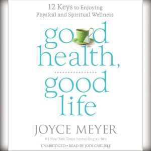 Good Health, Good Life: 12 Keys to Enjoying Physical and Spiritual Wellness, Joyce Meyer