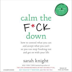 Calm the F*ck Down: How to Control What You Can and Accept What You Can't So You Can Stop Freaking Out and Get On With Your Life, Sarah Knight