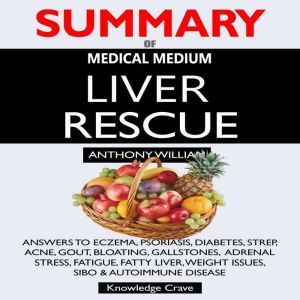 SUMMARY Of Medical Medium Liver Rescue: Answers to Eczema, Psoriasis, Diabetes, Strep, Acne, Gout, Bloating, Gallstones, Adrenal Stress, Fatigue, Fatty Liver, Weight Issues, SIBO & Autoimmune Disease, Concentrate