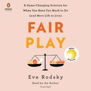 Fair Play A Game-Changing Solution for When You Have Too Much to Do (and More Life to Live), Eve Rodsky